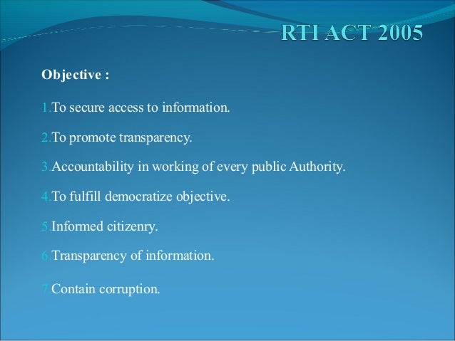 Objective : 1.To secure access to information. 2.To promote transparency. 3.Accountability in working of every public Auth...