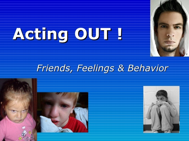 Acting OUT ! Friends, Feelings & Behavior 1 2 3 4
