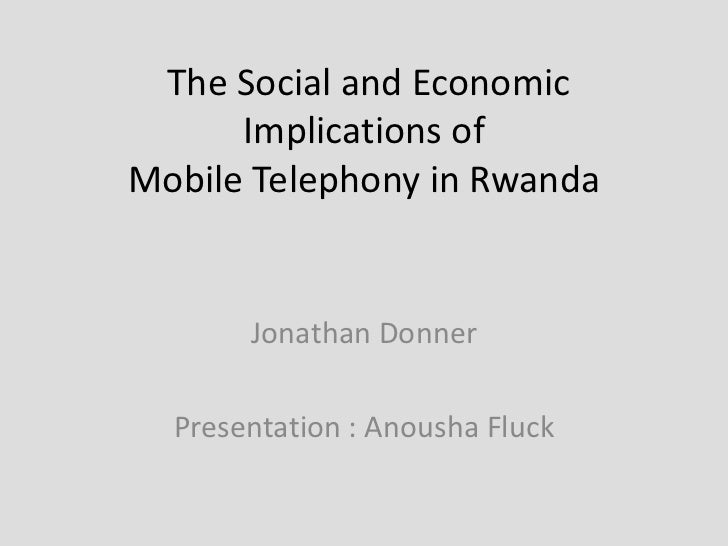 The Social and Economic      Implications ofMobile Telephony in Rwanda       Jonathan Donner  Presentation : Anousha Fluck