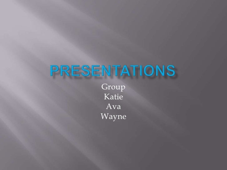 Presentations<br />Group<br />Katie<br />Ava<br />Wayne<br />