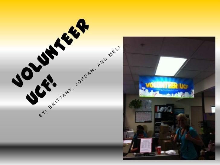 Volunteer UCF!<br />By: Brittany, Jordan, and Mel!<br />