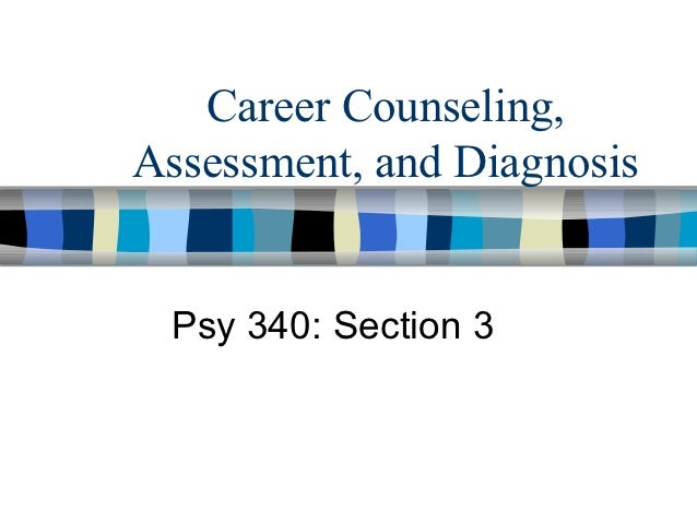 Career Counseling,Assessment, and Diagnosis Psy 340: Section 3