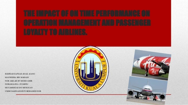 THE IMPACT OF ON TIME PERFORMANCE ON OPERATION MANAGEMENT AND PASSENGER LOYALTY TO AIRLINES. REEFEAR EAPEAR ANAK AJANG MAS...