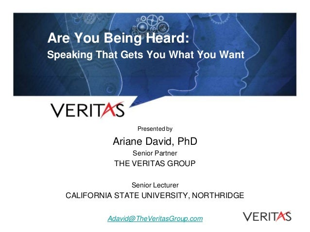 Are You Being Heard: Speaking That Gets You What You Want Presented by Ariane David, PhD Senior Partner THE VERITAS GROUP ...