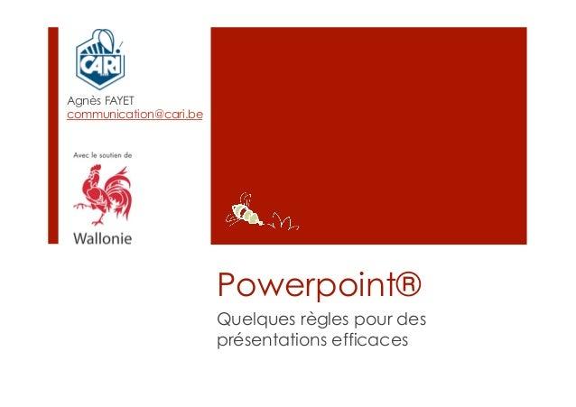 Agnès FAYETcommunication@cari.be                        Powerpoint®                        Quelques règles pour des       ...