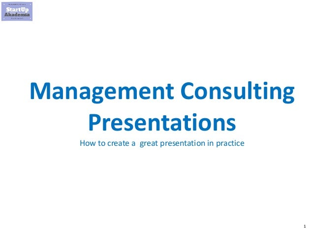 1 Management Consulting Presentations How to create a great presentation in practice