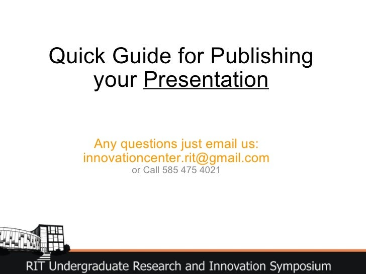 Quick Guide for Publishing your  Presentation Any questions just email us: innovationcenter.rit@gmail.com or Call 585 475 ...