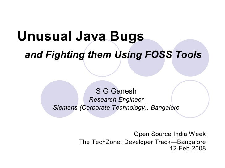 Unusual Java Bugs  and Fighting them Using FOSS Tools                      S G Ganesh                  Research Engineer  ...
