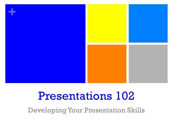 Presentations 102 Developing Your Presentation Skills