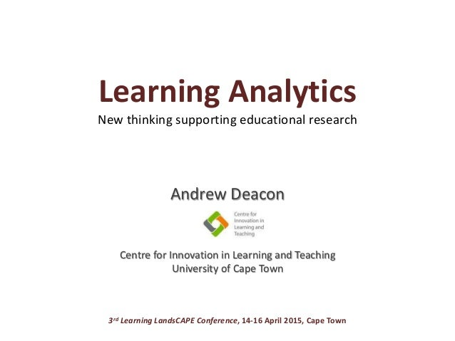 Learning Analytics New thinking supporting educational research Andrew Deacon Centre for Innovation in Learning and Teachi...