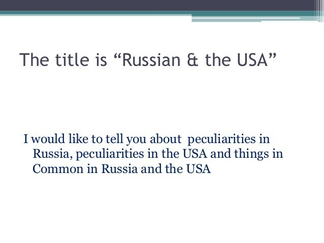 """The title is """"Russian & the USA""""I would like to tell you about peculiarities inRussia, peculiarities in the USA and things..."""