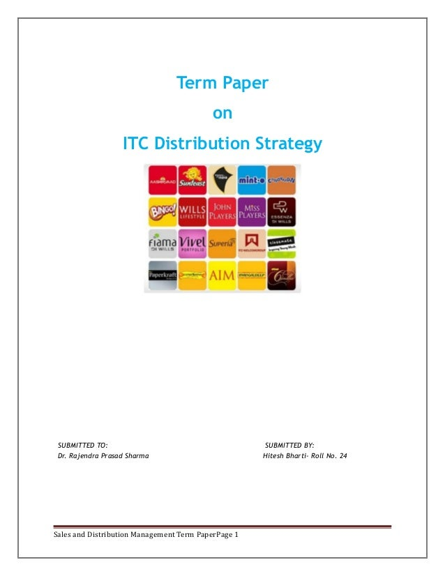 Term Paper on ITC Distribution Strategy  SUBMITTED TO: Dr. Rajendra Prasad Sharma  Sales and Distribution Management Term ...
