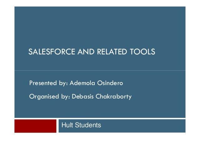 SALESFORCE AND RELATED TOOLSPresented by: Ademola OsinderoOrganised by: Debasis Chakraborty          Hult Students