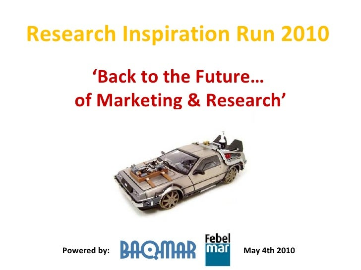 Research Inspiration Run 2010  ' Back to the Future…  of Marketing & Research' Powered by: May 4th 2010