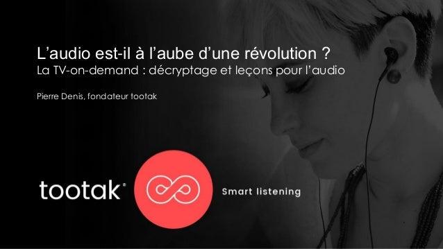 L'audio est-il à l'aube d'une révolution ? La TV-on-demand : décryptage et leçons pour l'audio Pierre Denis, fondateur too...