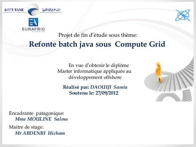Projet de fin d'étude sous thème:Refonte batch java sous Compute GridEn vue d'obtenir le diplômeMaster informatique appliq...