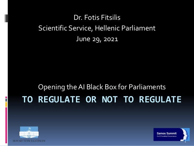 TO REGULATE OR NOT TO REGULATE Opening the AI Black Box for Parliaments Dr. Fotis Fitsilis Scientific Service, Hellenic Pa...