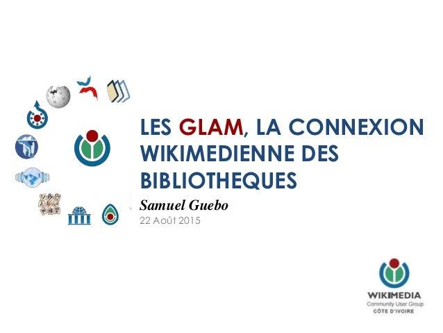 LES GLAM, LA CONNEXION WIKIMEDIENNE DES BIBLIOTHEQUES Samuel Guebo 22 Août 2015