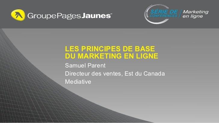 LES PRINCIPES DE BASE  DU MARKETING EN LIGNE Samuel Parent Directeur des ventes, Est du Canada Mediative