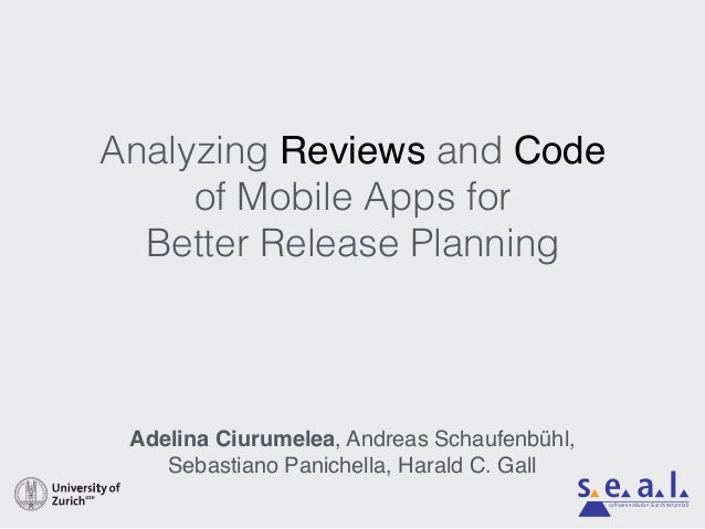 Analyzing Reviews and Code of Mobile Apps for Better Release Planning Adelina Ciurumelea, Andreas Schaufenbühl, Sebastiano...