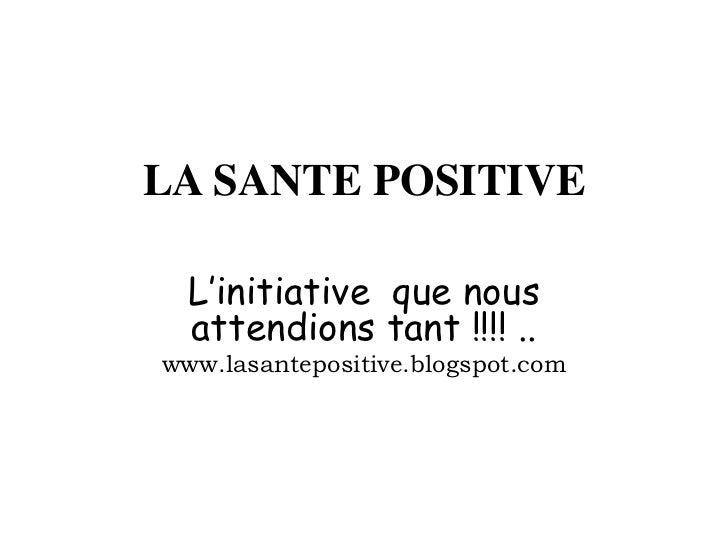 LA SANTE POSITIVE  L'initiative que nous  attendions tant !!!! ..www.lasantepositive.blogspot.com