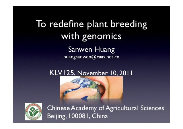 To redefine plant breeding with genomics Sanwen Huang huangsanwen@caas.net.cn KLV125, November 10, 2011 Chinese Academy of ...