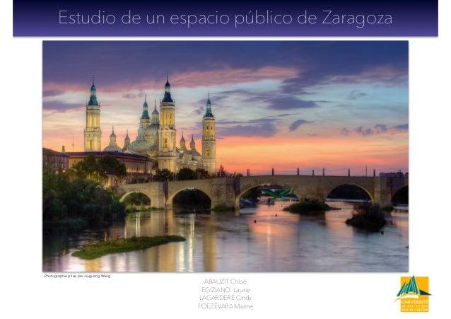 Estudio de un espacio público de Zaragoza ABAUZIT Chloé EGIZIANO Laurie LAGARDERE Cindy POEZEVARA Marine Photographie pris...