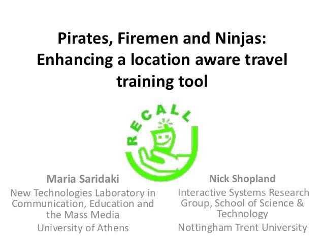 Pirates, Firemen and Ninjas:     Enhancing a location aware travel                training tool       Maria Saridaki      ...