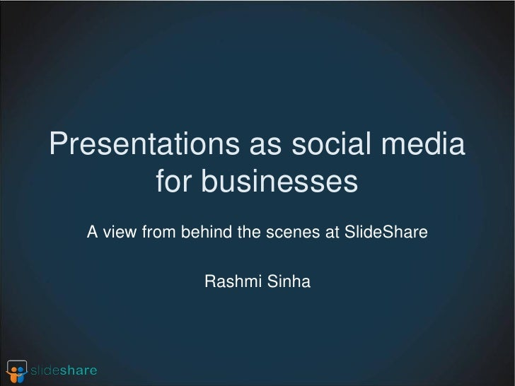 Presentations as social media        for businesses   A view from behind the scenes at SlideShare                  Rashmi ...