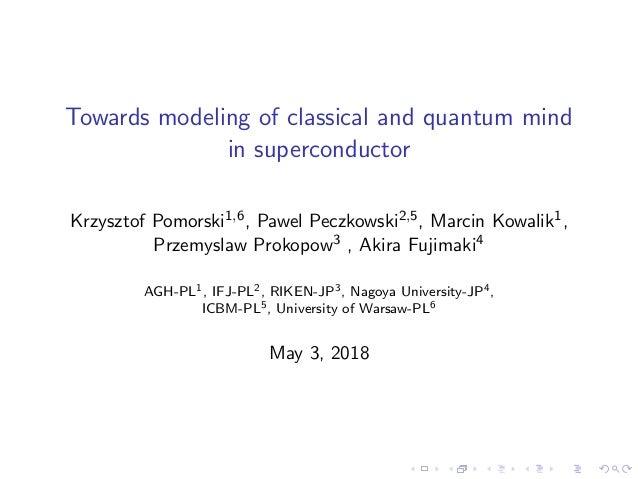 Towards modeling of classical and quantum mind in superconductor Krzysztof Pomorski1,6, Pawel Peczkowski2,5, Marcin Kowali...