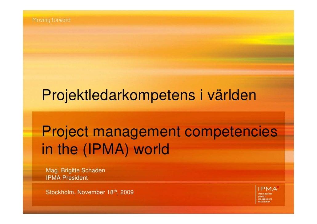 Projektledarkompetens i världenProject management competenciesin the (IPMA) worldMag. Brigitte SchadenIPMA PresidentStockh...
