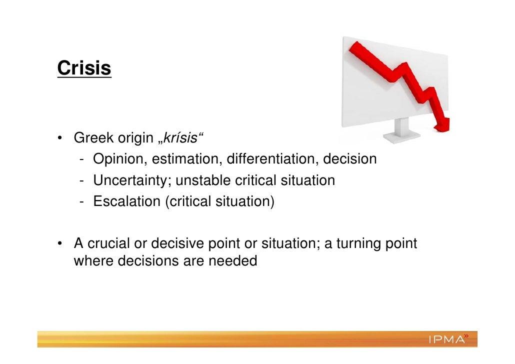 "Crisis• Greek origin ""krísis""  - Opinion, estimation, differentiation, decision  - Uncertainty; unstable critical situatio..."