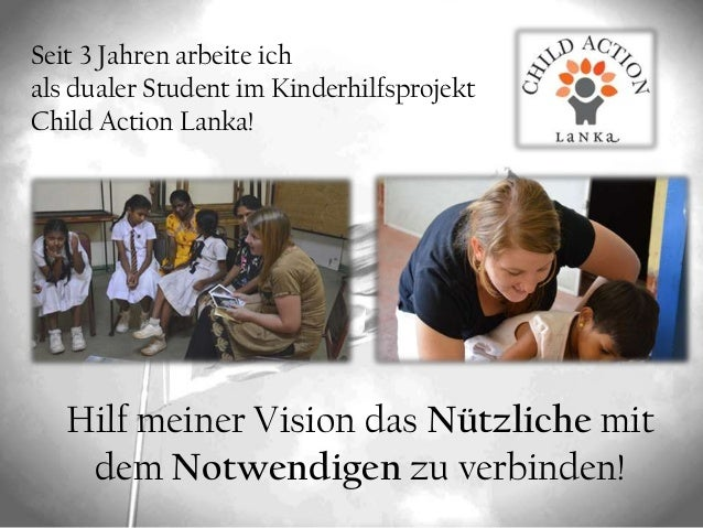 Seit 3 Jahren arbeite ich als dualer Student im Kinderhilfsprojekt Child Action Lanka! Hilf meiner Vision das Nützliche mi...