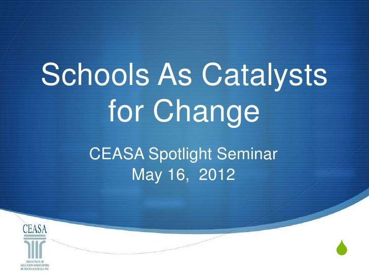 Schools As Catalysts    for Change   CEASA Spotlight Seminar       May 16, 2012                             S