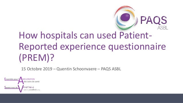 How hospitals can used Patient- Reported experience questionnaire (PREM)? 15 Octobre 2019 – Quentin Schoonvaere – PAQS ASBL
