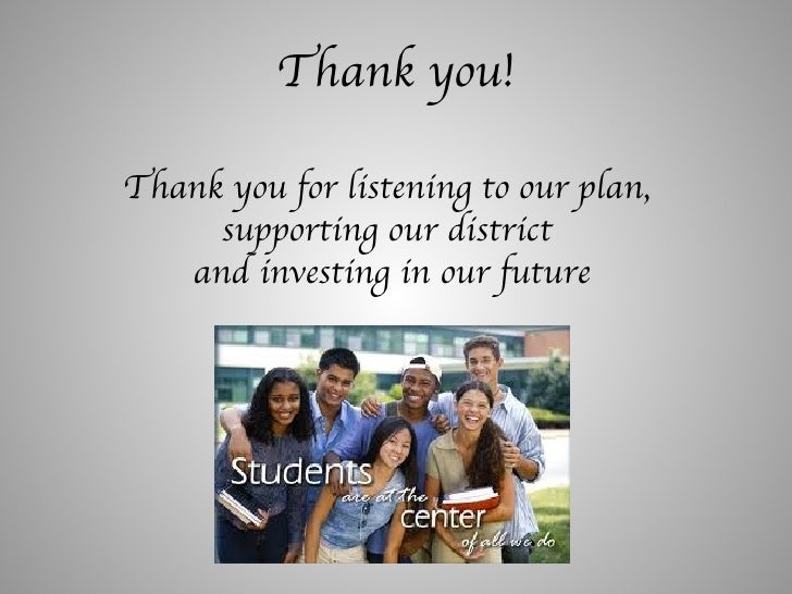 Thank you! Thank you for listening to our plan,  supporting our district  and investing in our future