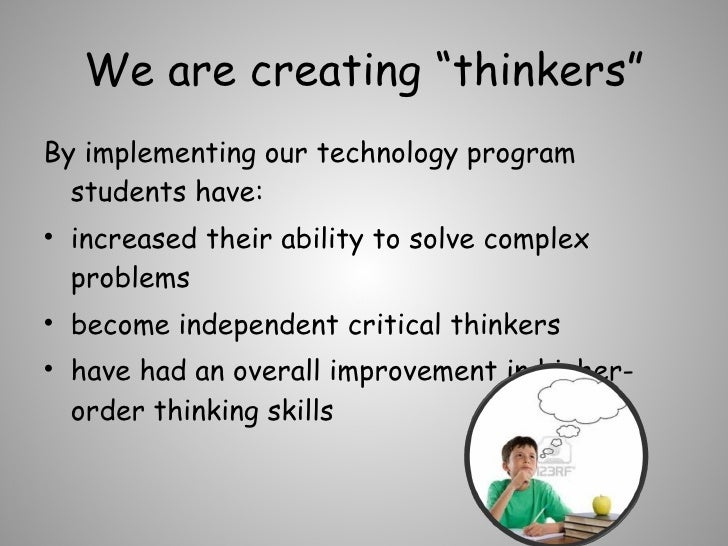 """We are creating """"thinkers"""" <ul><li>By implementing our technology program students have:  </li></ul><ul><li>increased thei..."""
