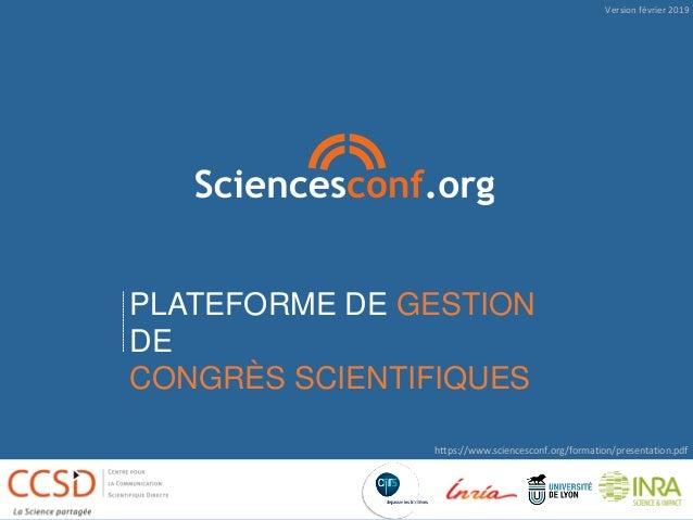 PLATEFORME DE GESTION DE CONGRÈS SCIENTIFIQUES https://www.sciencesconf.org/formation/presentation.pdf Version février 2019