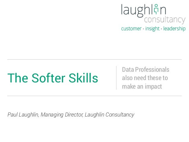 Paul Laughlin, Managing Director, Laughlin Consultancy The Softer Skills Data Professionals also need these to make an imp...