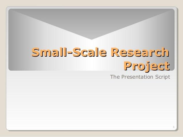 1  SSmmaallll--SSccaallee RReesseeaarrcchh  PPrroojjeecctt  The Presentation Script