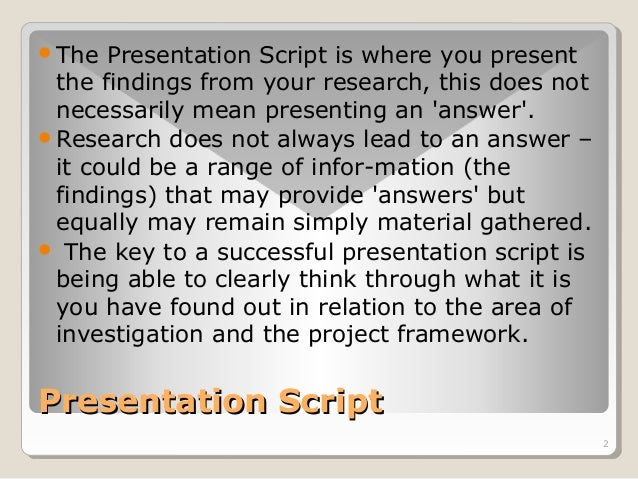 2  The Presentation Script is where you present  the findings from your research, this does not  necessarily mean present...