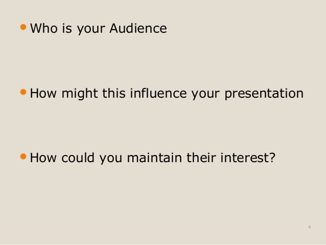 Who is your Audience  How might this influence your presentation  How could you maintain their interest?  4