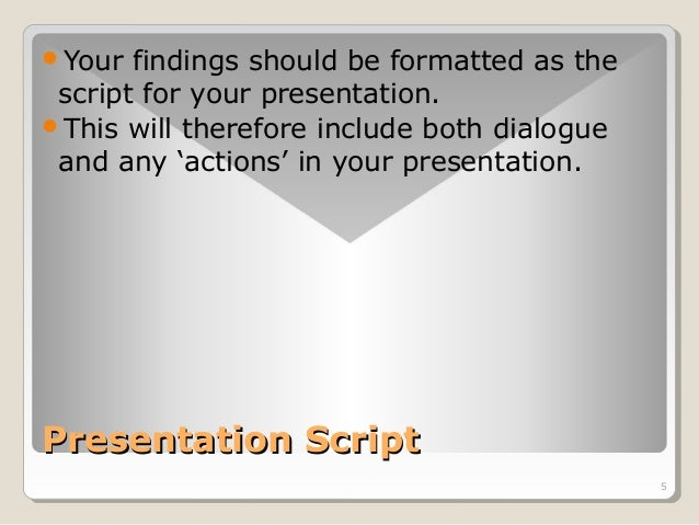 5  Your findings should be formatted as the  script for your presentation.  This will therefore include both dialogue  a...