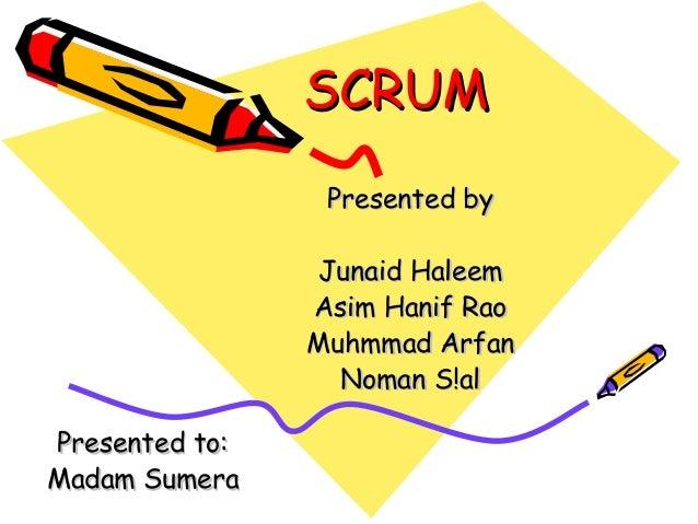 SCRUMSCRUM Presented byPresented by Junaid HaleemJunaid Haleem Asim Hanif RaoAsim Hanif Rao Muhmmad ArfanMuhmmad Arfan Nom...