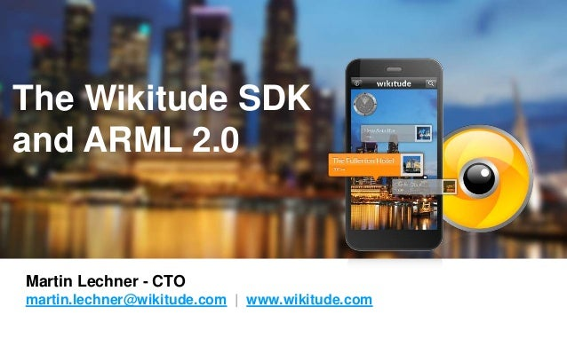 The Wikitude SDK  and ARML 2.0  Martin Lechner - CTO  martin.lechner@wikitude.com | www.wikitude.com  The global leader in...