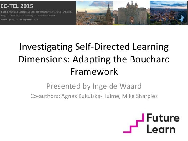 Investigating Self-Directed Learning Dimensions: Adapting the Bouchard Framework Presented by Inge de Waard Co-authors: Ag...