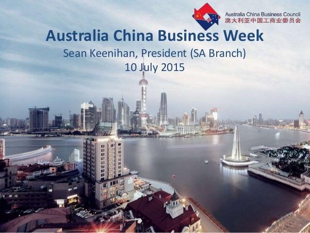 Australia China Business Week Sean Keenihan, President (SA Branch) 10 July 2015