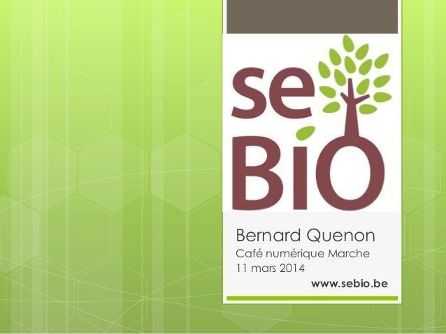 Bernard Quenon Café numérique Marche 11 mars 2014 www.sebio.be