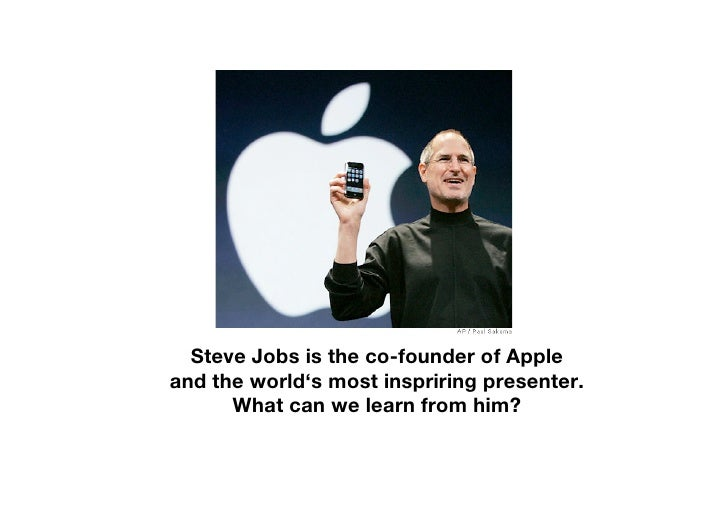 Steve Jobs is the co-founder of Apple and the world's most inspriring presenter.       What can we learn from him?
