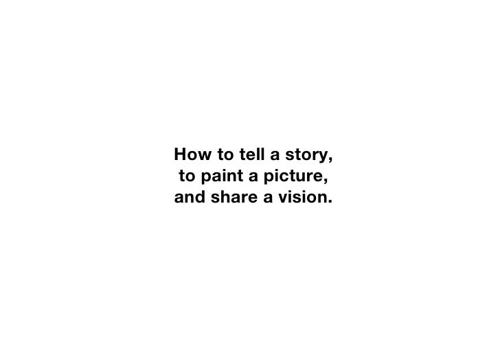 How to tell a story, to paint a picture, and share a vision.